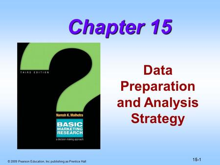© 2009 Pearson Education, Inc publishing as Prentice Hall 15-1 Data Preparation and Analysis Strategy Chapter 15.