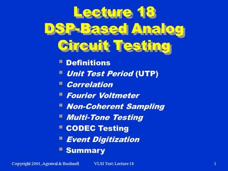 Copyright 2001, Agrawal & BushnellVLSI Test: Lecture 181 Lecture 18 DSP-Based Analog Circuit Testing  Definitions  Unit Test Period (UTP)  Correlation.