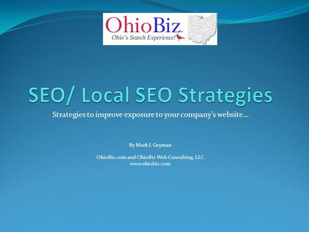Strategies to improve exposure to your company's website… By Mark J. Geyman OhioBiz.com and OhioBiz Web Consulting, LLC www.ohiobiz.com.