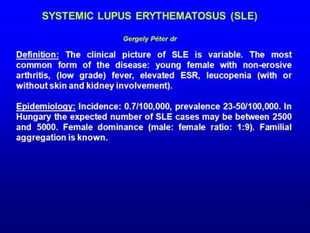SYSTEMIC LUPUS ERYTHEMATOSUS (SLE) Gergely Péter dr Definition: The clinical picture of SLE is variable. The most common form of the disease: young female.