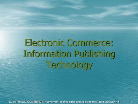 ELECTRONIC COMMERCE- Framework, <strong>Technologies</strong> and Applications © Tata McGraw-Hill 1 Electronic Commerce: <strong>Information</strong> Publishing <strong>Technology</strong>.