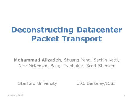Deconstructing Datacenter Packet Transport Mohammad Alizadeh, Shuang Yang, Sachin Katti, Nick McKeown, Balaji Prabhakar, Scott Shenker Stanford University.