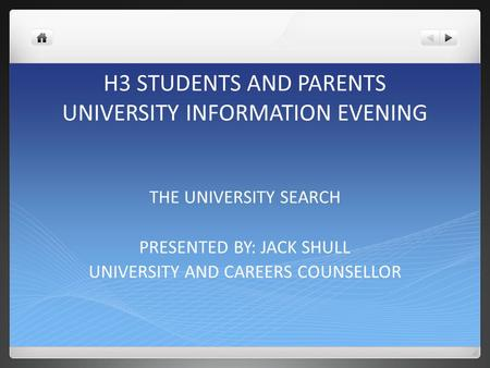 H3 STUDENTS AND PARENTS UNIVERSITY INFORMATION EVENING THE UNIVERSITY SEARCH PRESENTED BY: JACK SHULL UNIVERSITY AND CAREERS COUNSELLOR.