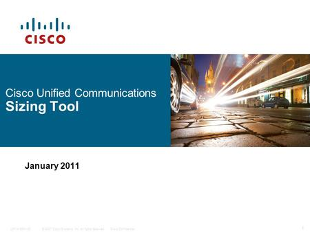 © 2007 Cisco Systems, Inc. All rights reserved.Cisco Confidential 1 C97-418641-00 Cisco Unified Communications Sizing Tool January 2011.