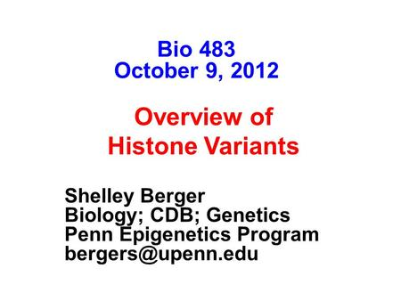 Shelley Berger The Wistar Institute University of Pennsylvania Overview of Histone Variants Bio 483 October 9, 2012 Shelley Berger Biology; CDB; Genetics.