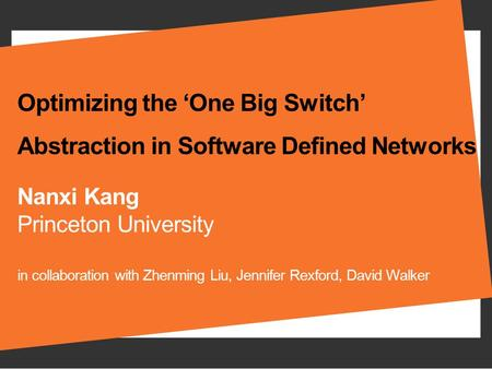 Optimizing the 'One Big Switch' Abstraction in Software Defined Networks Nanxi Kang Princeton University in collaboration with Zhenming Liu, Jennifer Rexford,