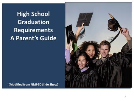 1 High School Graduation Requirements A Parent's Guide (Modified from NMPED Slide Show)