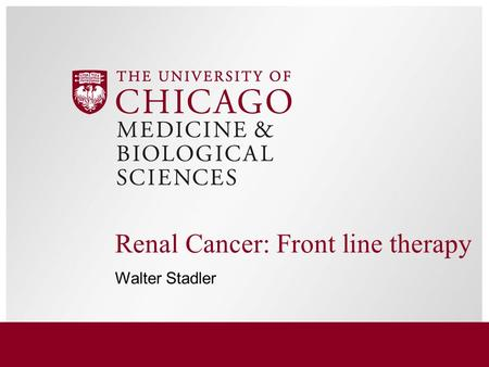 Renal Cancer: Front line therapy Walter Stadler. Pathology Clear cell (conventional) –Fuhrman grading 1-4 Papillary –Type 1 & 2 (by histology) OR Class.
