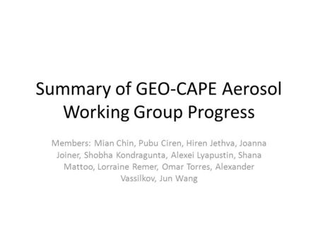 Summary of GEO-CAPE Aerosol Working Group Progress Members: Mian Chin, Pubu Ciren, Hiren Jethva, Joanna Joiner, Shobha Kondragunta, Alexei Lyapustin, Shana.