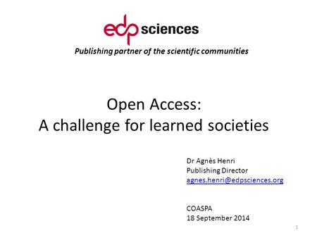 Publishing partner of the scientific communities Open Access: A challenge for learned societies 1 Dr Agnès Henri Publishing Director