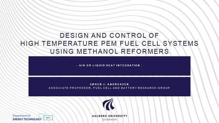 DESIGN AND CONTROL OF HIGH TEMPERATURE PEM FUEL CELL SYSTEMS USING METHANOL REFORMERS - AIR OR LIQUID HEAT INTEGRATION - SØREN J. ANDREASEN ASSOCIATE PROFESSOR,