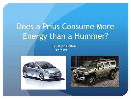 Does a Prius Consume More Energy than a Hummer? By: Jason Holleb 12.2.09.