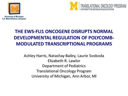 THE EWS-FLI1 ONCOGENE DISRUPTS NORMAL DEVELOPMENTAL REGULATION OF POLYCOMB- MODULATED TRANSCRIPTIONAL PROGRAMS Ashley Harris, Natashay Bailey, Laurie Svoboda.