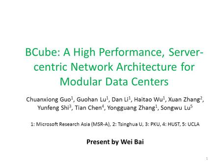 BCube: A High Performance, Server- centric Network Architecture for Modular Data Centers Chuanxiong Guo 1, Guohan Lu 1, Dan Li 1, Haitao Wu 1, Xuan Zhang.
