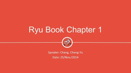 Ryu Book Chapter 1 Speaker: Chang, Cheng-Yu Date: 25/Nov./2014 1.