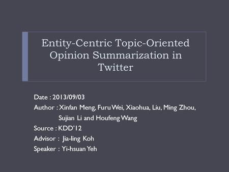 Entity-Centric Topic-Oriented Opinion Summarization in Twitter Date : 2013/09/03 Author : Xinfan Meng, Furu Wei, Xiaohua, Liu, Ming Zhou, Sujian Li and.