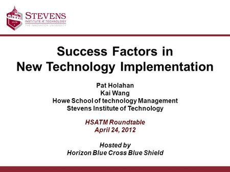 Success Factors in New Technology Implementation Pat Holahan Kai Wang Howe School of technology Management Stevens Institute of Technology HSATM Roundtable.