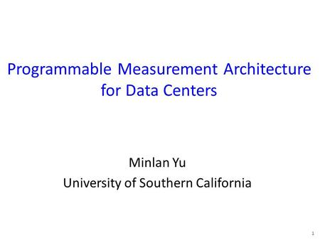 Programmable Measurement Architecture for Data Centers Minlan Yu University of Southern California 1.