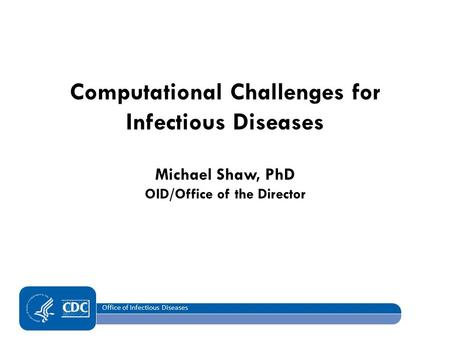 Office of Infectious Diseases Computational Challenges for Infectious Diseases Michael Shaw, PhD OID/Office of the Director.