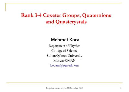 Bangalore conference, 16-22 December, 2012 1 Rank 3-4 Coxeter Groups, Quaternions and Quasicrystals Mehmet Koca Department of Physics College of Science.
