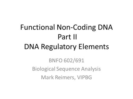Functional Non-Coding DNA Part II DNA Regulatory Elements BNFO 602/691 Biological Sequence Analysis Mark Reimers, VIPBG.