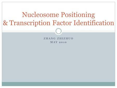 ZHANG ZHIZHUO MAY 2010 Nucleosome Positioning & Transcription Factor Identification.