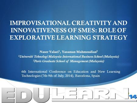  IMPROVISATIONAL CREATIVITY AND INNOVATIVENESS OF SMES: ROLE OF EXPLORATIVE LEARNING STRATEGY Naser Valaei 1, Yasaman Mahmoudian 2 1 Universiti Teknologi.