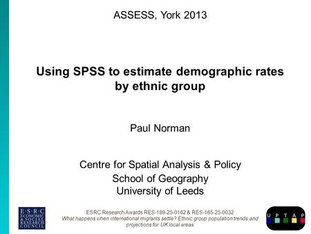 ASSESS, York 2013 Using SPSS to estimate demographic rates by ethnic group Paul Norman Centre for Spatial Analysis & Policy School of Geography University.