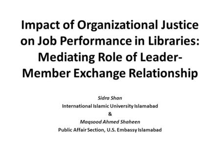 Impact of Organizational Justice on Job Performance in Libraries: Mediating Role of Leader-Member Exchange Relationship Sidra Shan International Islamic.