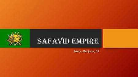 Safavid Empire Amira, Marjorie, DJ. Who: The Safavid dynasty was founded about 1501 by Shāh Ismāil I The Empire was founded by the Safavids, A Sufi order.