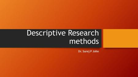 Descriptive Research methods Dr. Surej P John. Main Topics Conceptual Framework Hypothesis development Descriptive research methods Survey Observation.