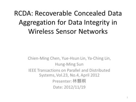 RCDA: Recoverable Concealed Data Aggregation for Data Integrity in Wireless Sensor Networks Chien-Ming Chen, Yue-Hsun Lin, Ya-Ching Lin, Hung-Ming Sun.