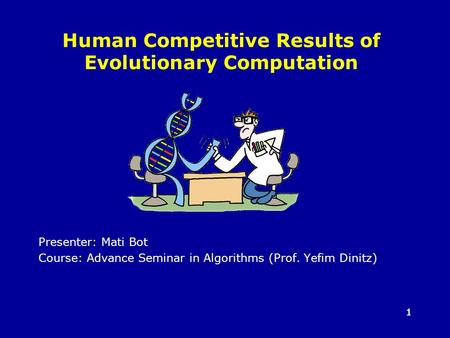 11 Human Competitive Results of Evolutionary Computation Presenter: Mati Bot Course: Advance Seminar in Algorithms (Prof. Yefim Dinitz)