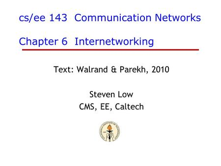 Cs/ee 143 Communication Networks Chapter 6 Internetworking Text: Walrand & Parekh, 2010 Steven Low CMS, EE, Caltech.