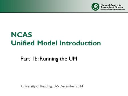 NCAS Unified Model Introduction Part 1b: Running the UM University of Reading, 3-5 December 2014.