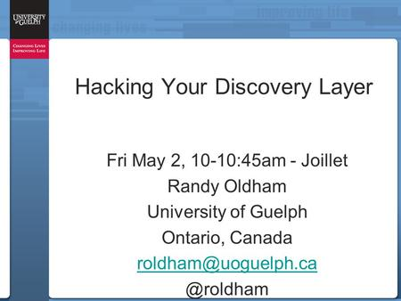Hacking Your Discovery Layer Fri May 2, 10-10:45am - Joillet Randy Oldham University of Guelph Ontario,
