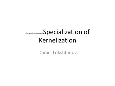 Generalization and Specialization of Kernelization Daniel Lokshtanov.