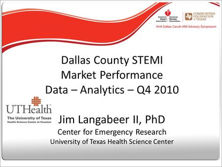 Dallas County STEMI Market Performance Data – Analytics – Q4 2010 Jim Langabeer II, PhD Center for Emergency Research University of Texas Health Science.
