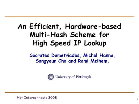 1 An Efficient, Hardware-based Multi-Hash Scheme for High Speed IP Lookup Hot Interconnects 2008 Socrates Demetriades, Michel Hanna, Sangyeun Cho and Rami.