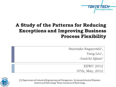 A Study of the Patterns for Reducing Exceptions and Improving Business Process Flexibility Sanetake Nagayoshi 1, Yang Liu 1, Junichi Iijima 1 EEWC 2012.