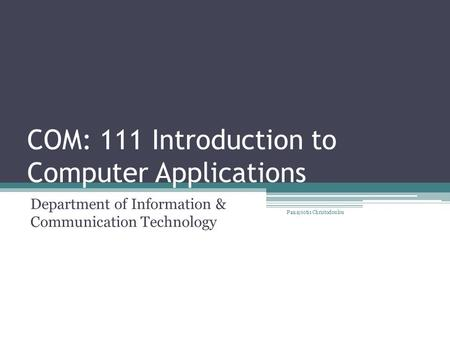 COM: 111 Introduction to Computer Applications Department of Information & Communication Technology Panayiotis Christodoulou.