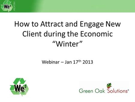 "How to Attract and Engage New Client during the Economic ""Winter"" Webinar – Jan 17 th 2013."