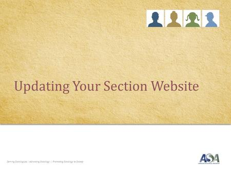 Serving Sociologists | Advancing Sociology | Promoting Sociology to Society Updating Your Section Website.