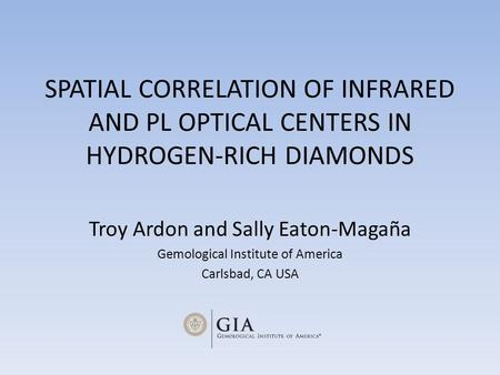 SPATIAL CORRELATION OF INFRARED AND PL OPTICAL CENTERS IN HYDROGEN-RICH DIAMONDS Troy Ardon and Sally Eaton-Magaña Gemological Institute of America Carlsbad,