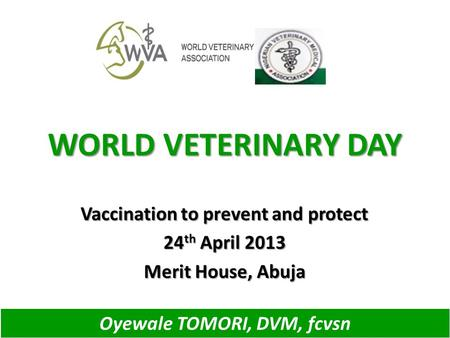 WORLD VETERINARY DAY Vaccination to prevent and protect 24 th April 2013 Merit House, Abuja Oyewale TOMORI, DVM, fcvsn.