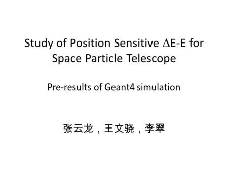 Study of Position Sensitive  E-E for Space Particle Telescope Pre-results of Geant4 simulation 张云龙,王文骁,李翠.