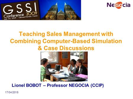 17/04/2015 Teaching Sales Management with Combining Computer-Based Simulation & Case Discussions Lionel BOBOT – Professor NEGOCIA (CCIP)