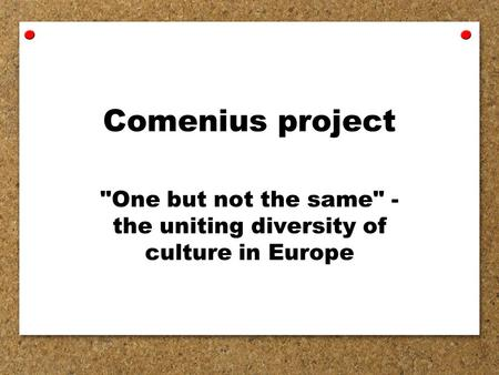 Comenius project One but not the same - the uniting diversity of culture in Europe.