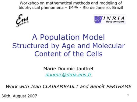 1 A Population Model Structured by Age and Molecular Content of the Cells Marie Doumic Jauffret Work with Jean CLAIRAMBAULT and Benoît.