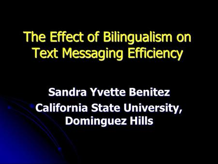 The Effect of Bilingualism on Text Messaging Efficiency Sandra Yvette Benitez California State University, Dominguez Hills.